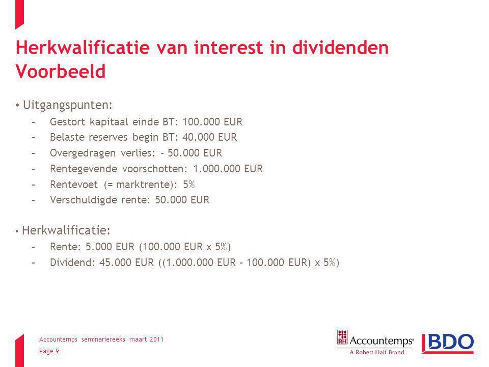 Accountemps seminariereeks maart 2011 Page 9 Herkwalificatie van interest in dividenden Voorbeeld Uitgangspunten: -Gestort kapitaal einde BT: 100.000 EUR -Belaste reserves begin BT: 40.000 EUR -Overgedragen verlies: - 50.000 EUR -Rentegevende voorschotten: 1.000.000 EUR -Rentevoet (= marktrente): 5% -Verschuldigde rente: 50.000 EUR Herkwalificatie: -Rente: 5.000 EUR (100.000 EUR x 5%) -Dividend: 45.000 EUR ((1.000.000 EUR – 100.000 EUR) x 5%)
