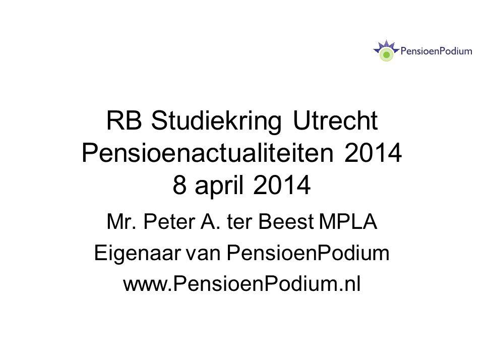 RB Studiekring Utrecht Pensioenactualiteiten 2014 8 april 2014 Mr. Peter A. ter Beest MPLA Eigenaar van PensioenPodium www.PensioenPodium.nl