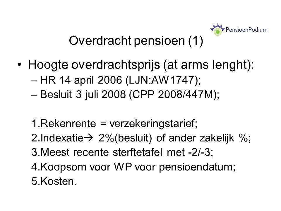 Overdracht pensioen (1) Hoogte overdrachtsprijs (at arms lenght): –HR 14 april 2006 (LJN:AW1747); –Besluit 3 juli 2008 (CPP 2008/447M); 1.Rekenrente = verzekeringstarief; 2.Indexatie  2%(besluit) of ander zakelijk %; 3.Meest recente sterftetafel met -2/-3; 4.Koopsom voor WP voor pensioendatum; 5.Kosten.