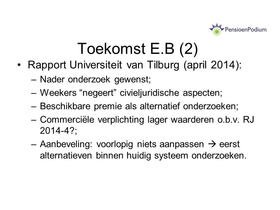 Toekomst E.B (2) Rapport Universiteit van Tilburg (april 2014): –Nader onderzoek gewenst; –Weekers negeert civieljuridische aspecten; –Beschikbare premie als alternatief onderzoeken; –Commerciële verplichting lager waarderen o.b.v.