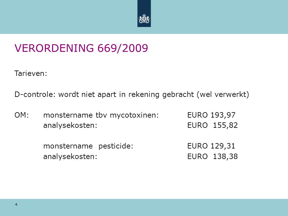 4 VERORDENING 669/2009 Tarieven: D-controle: wordt niet apart in rekening gebracht (wel verwerkt) OM: monstername tbv mycotoxinen: EURO 193,97 analyse