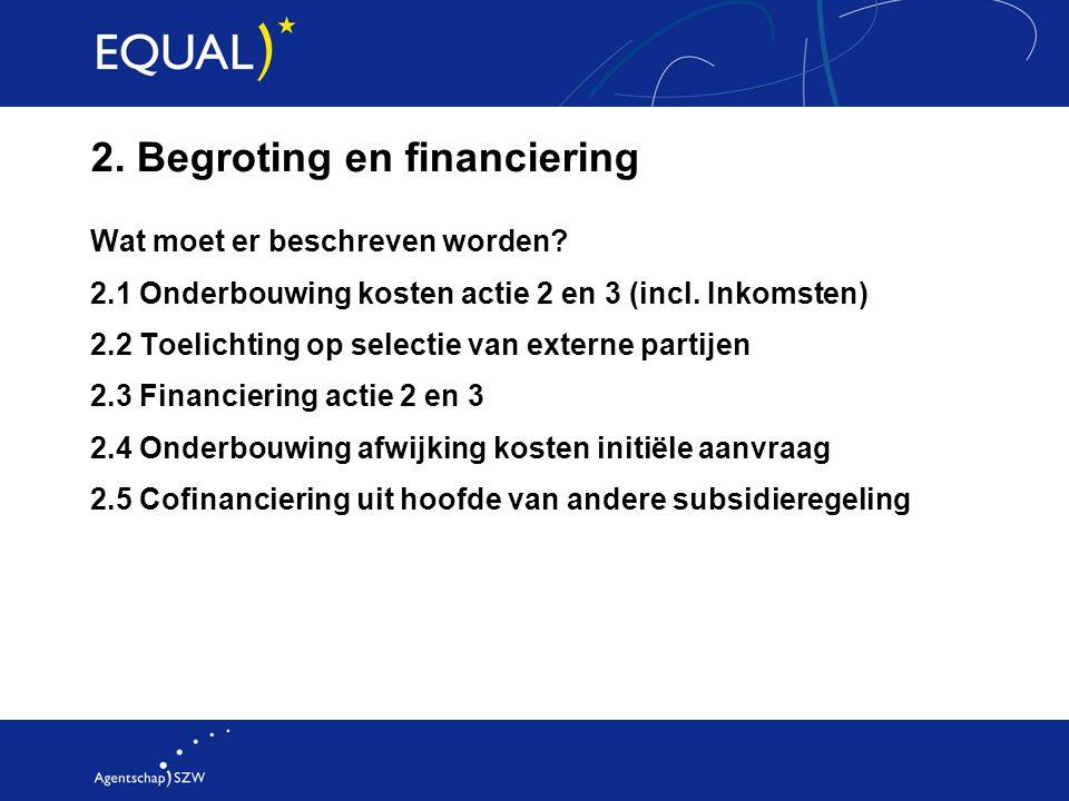 2. Begroting en financiering Wat moet er beschreven worden? 2.1 Onderbouwing kosten actie 2 en 3 (incl. Inkomsten) 2.2 Toelichting op selectie van ext