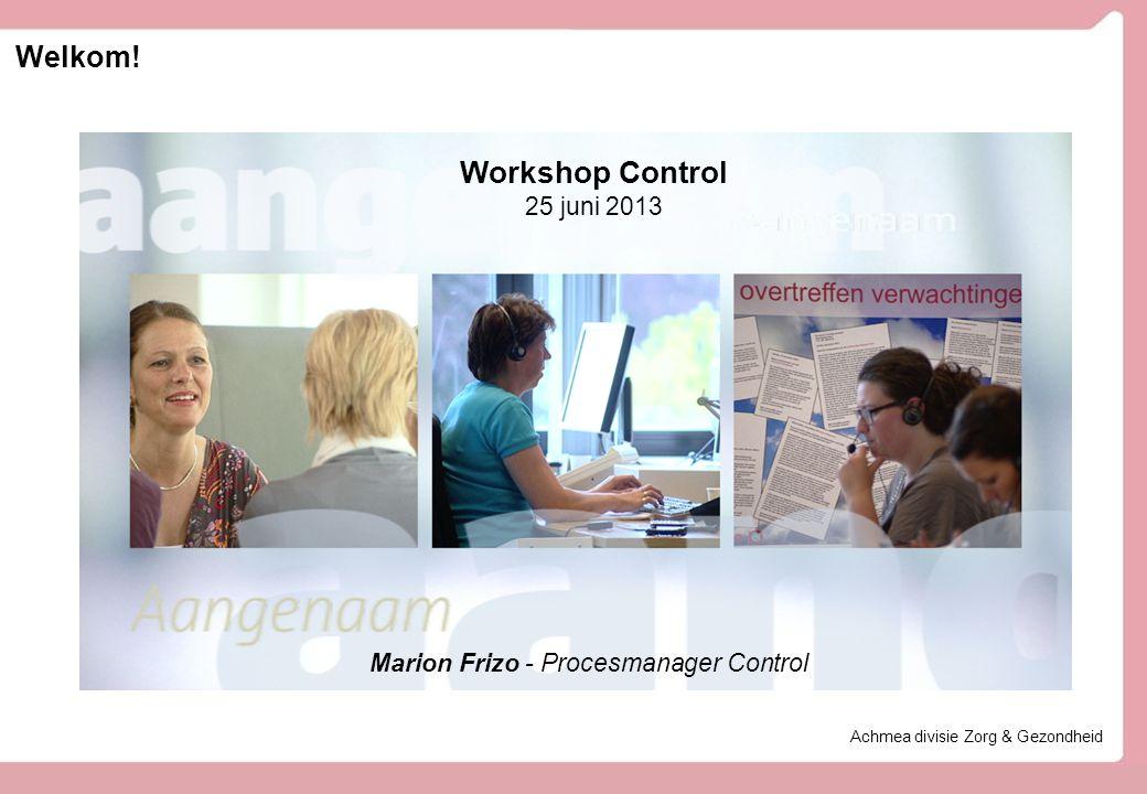 Welkom! Achmea divisie Zorg & Gezondheid Workshop Control 25 juni 2013 Marion Frizo - Procesmanager Control