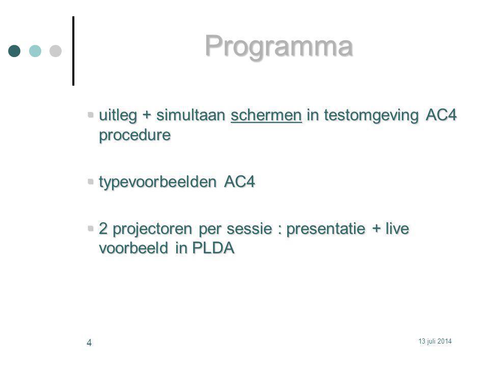  uitleg + simultaan schermen in testomgeving AC4 procedure  typevoorbeelden AC4  2 projectoren per sessie : presentatie + live voorbeeld in PLDA Programma 13 juli 2014 4