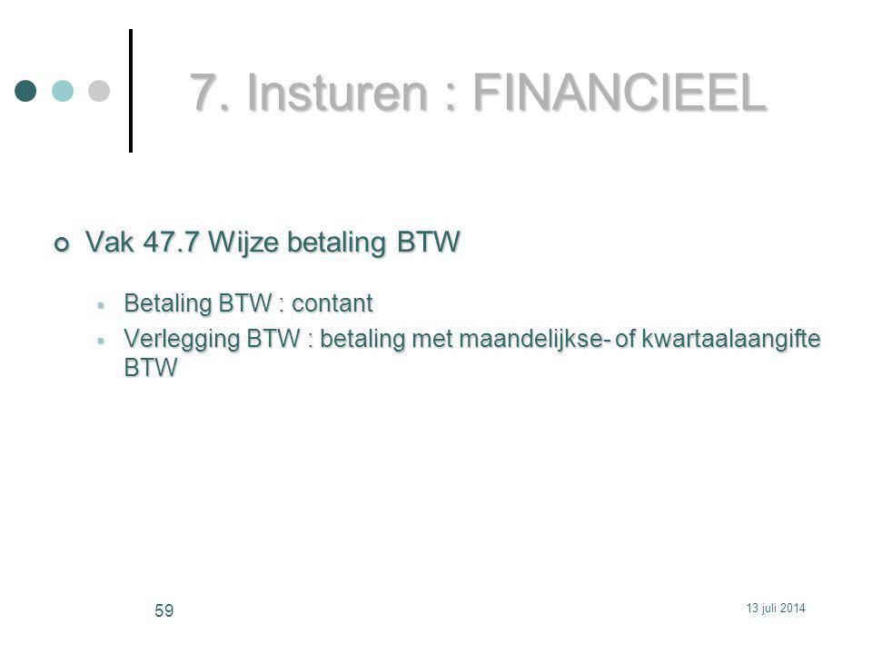 7. Insturen : FINANCIEEL Vak 47.7 Wijze betaling BTW  Betaling BTW : contant  Verlegging BTW : betaling met maandelijkse- of kwartaalaangifte BTW 13