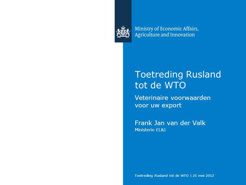 Toetreding Rusland tot de WTO | 25 mei 2012 Toetreding Rusland tot de WTO Veterinaire voorwaarden voor uw export Frank Jan van der Valk Ministerie EL&I