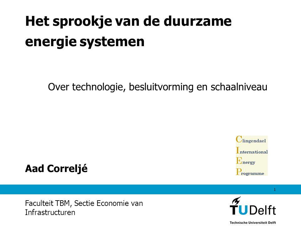 1 Het sprookje van de duurzame energie systemen Aad Correljé Faculteit TBM, Sectie Economie van Infrastructuren Over technologie, besluitvorming en schaalniveau