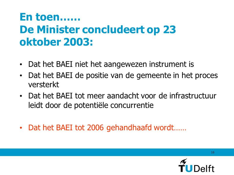 16 En toen…… De Minister concludeert op 23 oktober 2003: Dat het BAEI niet het aangewezen instrument is Dat het BAEI de positie van de gemeente in het proces versterkt Dat het BAEI tot meer aandacht voor de infrastructuur leidt door de potentiële concurrentie Dat het BAEI tot 2006 gehandhaafd wordt……