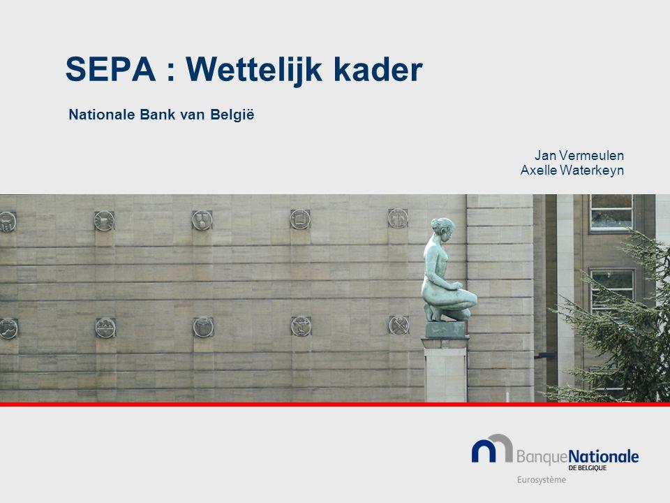 SEPA : Wettelijk kader Nationale Bank van België Jan Vermeulen Axelle Waterkeyn