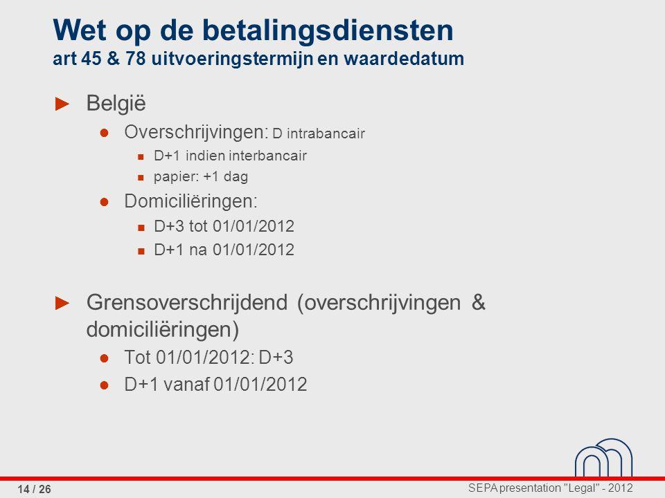SEPA presentation Legal - 2012 14 / 26 Wet op de betalingsdiensten art 45 & 78 uitvoeringstermijn en waardedatum ► België ● Overschrijvingen: D intrabancair D+1 indien interbancair papier: +1 dag ● Domiciliëringen: D+3 tot 01/01/2012 D+1 na 01/01/2012 ► Grensoverschrijdend (overschrijvingen & domiciliëringen) ● Tot 01/01/2012: D+3 ● D+1 vanaf 01/01/2012