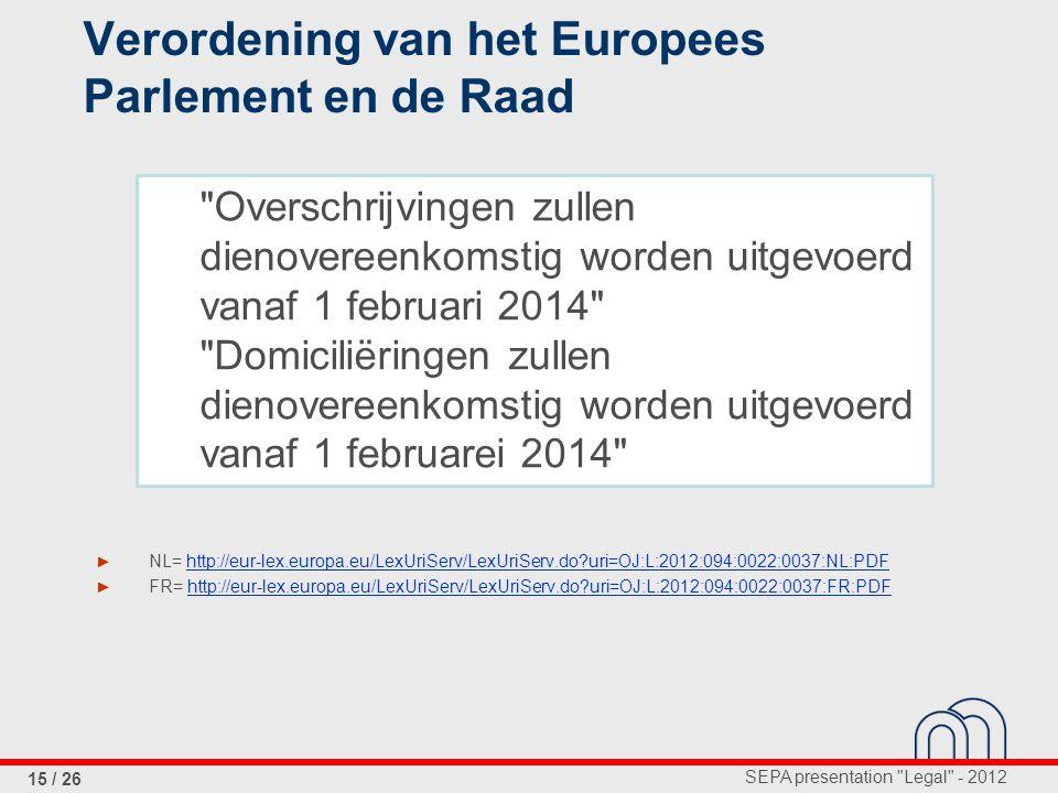 SEPA presentation Legal - 2012 15 / 26 Verordening van het Europees Parlement en de Raad ► NL= http://eur-lex.europa.eu/LexUriServ/LexUriServ.do?uri=OJ:L:2012:094:0022:0037:NL:PDF ► FR= http://eur-lex.europa.eu/LexUriServ/LexUriServ.do?uri=OJ:L:2012:094:0022:0037:FR:PDF Overschrijvingen zullen dienovereenkomstig worden uitgevoerd vanaf 1 februari 2014 Domiciliëringen zullen dienovereenkomstig worden uitgevoerd vanaf 1 februarei 2014