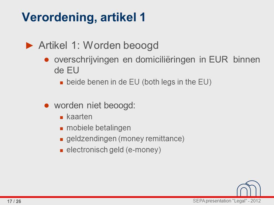 SEPA presentation Legal - 2012 17 / 26 Verordening, artikel 1 ► Artikel 1: Worden beoogd ● overschrijvingen en domiciliëringen in EUR binnen de EU beide benen in de EU (both legs in the EU) ● worden niet beoogd: kaarten mobiele betalingen geldzendingen (money remittance) electronisch geld (e-money)