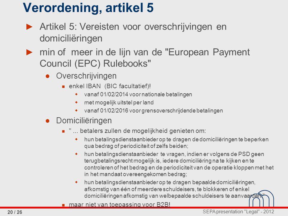 SEPA presentation Legal - 2012 20 / 26 Verordening, artikel 5 ► Artikel 5: Vereisten voor overschrijvingen en domiciliëringen ► min of meer in de lijn van de European Payment Council (EPC) Rulebooks ● Overschrijvingen enkel IBAN (BIC facultatief).
