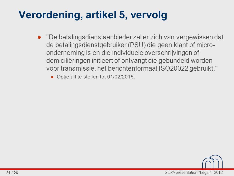 SEPA presentation Legal - 2012 21 / 26 Verordening, artikel 5, vervolg ● De betalingsdienstaanbieder zal er zich van vergewissen dat de betalingsdienstgebruiker (PSU) die geen klant of micro- onderneming is en die individuele overschrijvingen of domiciliëringen initieert of ontvangt die gebundeld worden voor transmissie, het berichtenformaat ISO20022 gebruikt. Optie uit te stellen tot 01/02/2016.