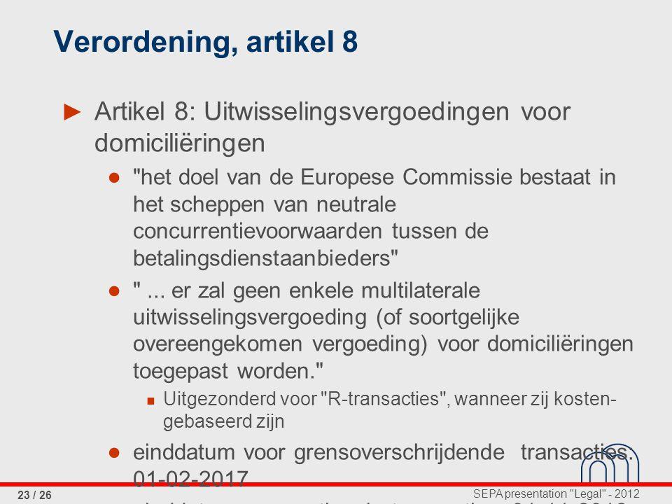 SEPA presentation Legal - 2012 23 / 26 Verordening, artikel 8 ► Artikel 8: Uitwisselingsvergoedingen voor domiciliëringen ● het doel van de Europese Commissie bestaat in het scheppen van neutrale concurrentievoorwaarden tussen de betalingsdienstaanbieders ● ...
