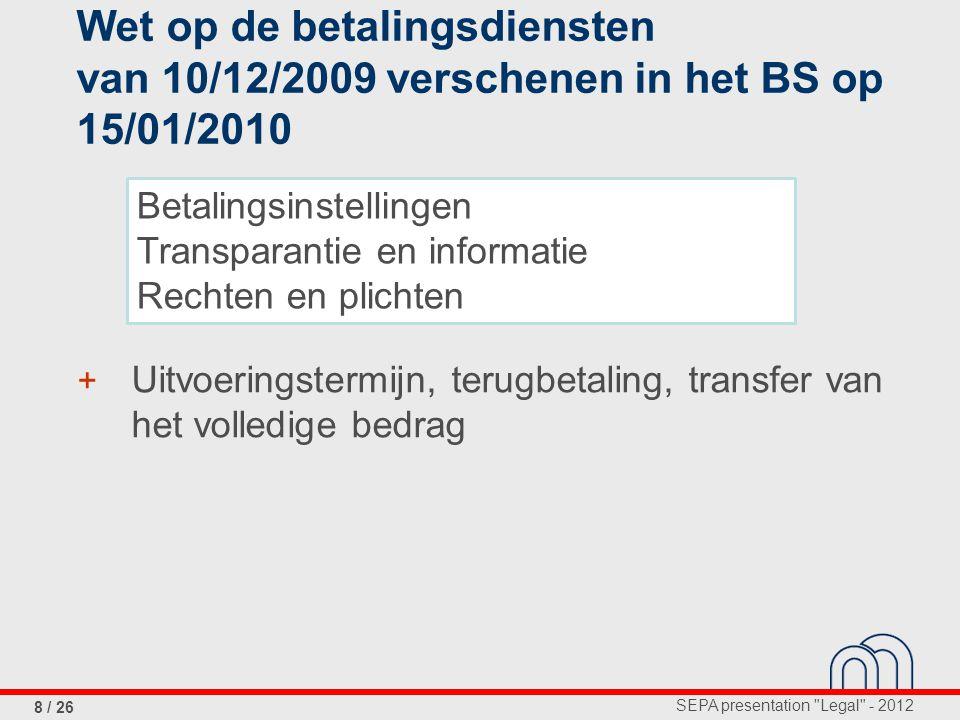 SEPA presentation Legal - 2012 8 / 26 Wet op de betalingsdiensten van 10/12/2009 verschenen in het BS op 15/01/2010 + Uitvoeringstermijn, terugbetaling, transfer van het volledige bedrag Betalingsinstellingen Transparantie en informatie Rechten en plichten