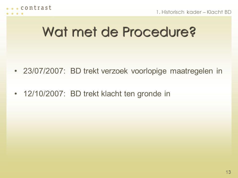 13 Wat met de Procedure? 23/07/2007:BD trekt verzoek voorlopige maatregelen in 12/10/2007:BD trekt klacht ten gronde in 1. Historisch kader – Klacht B