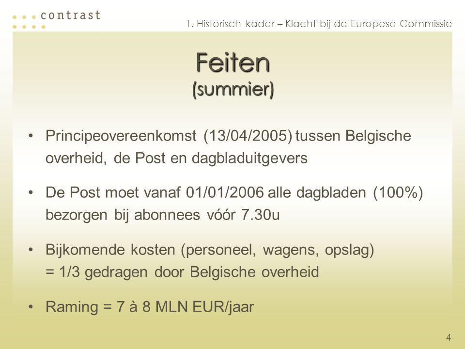 4 Feiten (summier) Principeovereenkomst (13/04/2005) tussen Belgische overheid, de Post en dagbladuitgevers De Post moet vanaf 01/01/2006 alle dagbladen (100%) bezorgen bij abonnees vóór 7.30u Bijkomende kosten (personeel, wagens, opslag) = 1/3 gedragen door Belgische overheid Raming = 7 à 8 MLN EUR/jaar 1.