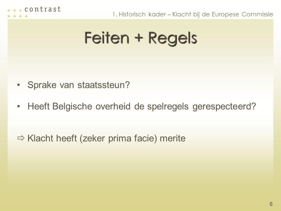 6 Feiten + Regels Sprake van staatssteun? Heeft Belgische overheid de spelregels gerespecteerd?  Klacht heeft (zeker prima facie) merite 1. Historisc