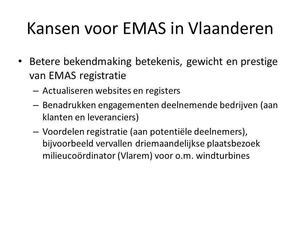 Kansen voor EMAS in Vlaanderen Betere bekendmaking betekenis, gewicht en prestige van EMAS registratie – Actualiseren websites en registers – Benadrukken engagementen deelnemende bedrijven (aan klanten en leveranciers) – Voordelen registratie (aan potentiële deelnemers), bijvoorbeeld vervallen driemaandelijkse plaatsbezoek milieucoördinator (Vlarem) voor o.m.