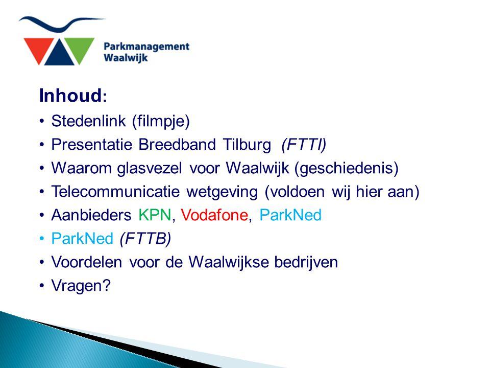 Inhoud : Stedenlink (filmpje) Presentatie Breedband Tilburg (FTTI) Waarom glasvezel voor Waalwijk (geschiedenis) Telecommunicatie wetgeving (voldoen wij hier aan) Aanbieders KPN, Vodafone, ParkNed ParkNed (FTTB) Voordelen voor de Waalwijkse bedrijven Vragen