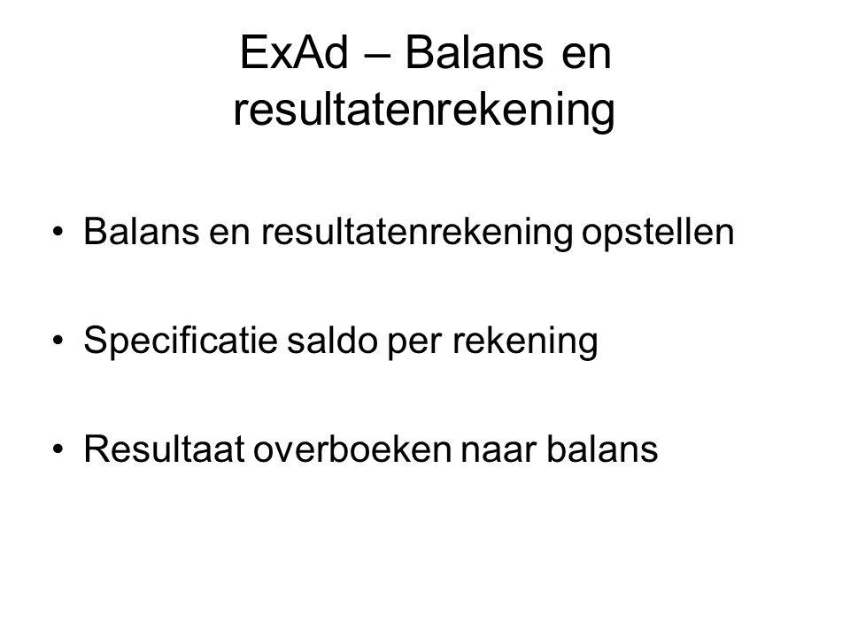ExAd – Balans en resultatenrekening Balans en resultatenrekening opstellen Specificatie saldo per rekening Resultaat overboeken naar balans