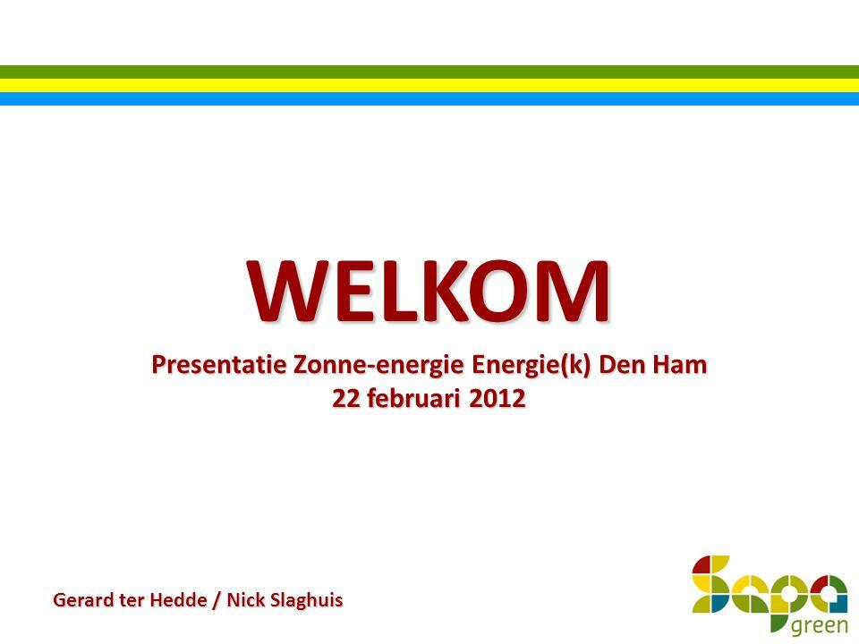 WELKOM Presentatie Zonne-energie Energie(k) Den Ham 22 februari 2012 Gerard ter Hedde / Nick Slaghuis