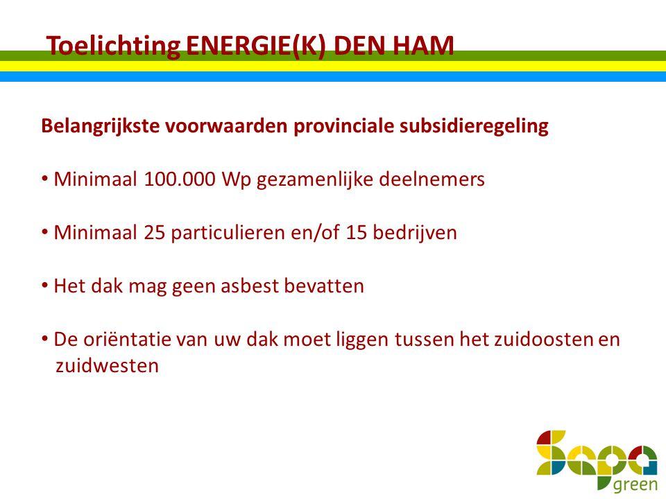 Toelichting ENERGIE(K) DEN HAM Belangrijkste voorwaarden provinciale subsidieregeling Minimaal 100.000 Wp gezamenlijke deelnemers Minimaal 25 particul