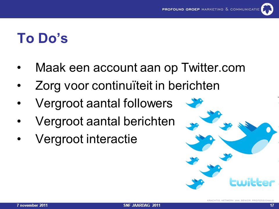 7 november 2011SNF JAARDAG 201117 To Do's Maak een account aan op Twitter.com Zorg voor continuïteit in berichten Vergroot aantal followers Vergroot a