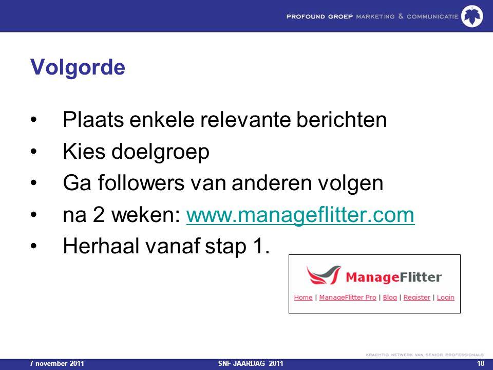 7 november 2011SNF JAARDAG 201118 Volgorde Plaats enkele relevante berichten Kies doelgroep Ga followers van anderen volgen na 2 weken: www.manageflit