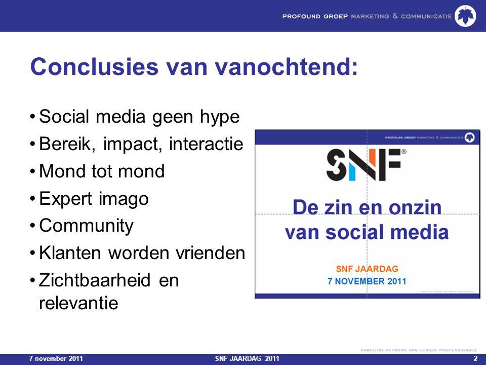 7 november 2011SNF JAARDAG 20112 Conclusies van vanochtend: Social media geen hype Bereik, impact, interactie Mond tot mond Expert imago Community Kla