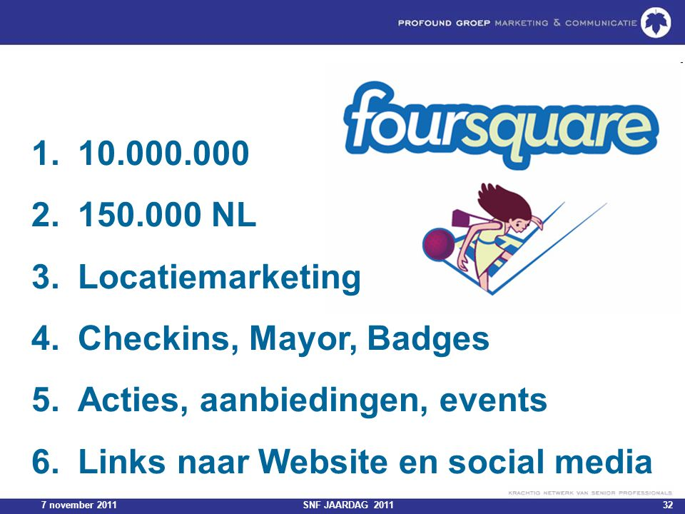 7 november 2011SNF JAARDAG 201132 1.10.000.000 2.150.000 NL 3.Locatiemarketing 4.Checkins, Mayor, Badges 5.Acties, aanbiedingen, events 6.Links naar Website en social media