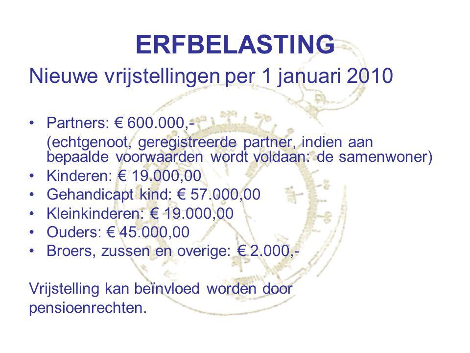 ERFBELASTING Nieuwe vrijstellingen per 1 januari 2010 Partners: € 600.000,- (echtgenoot, geregistreerde partner, indien aan bepaalde voorwaarden wordt
