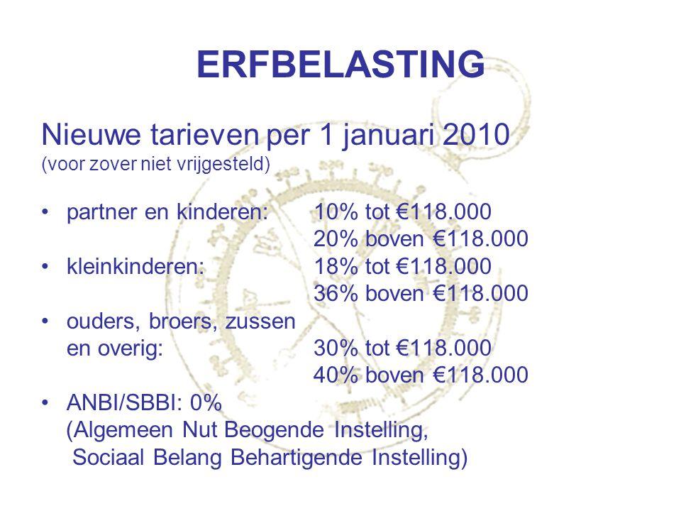 ERFBELASTING Nieuwe tarieven per 1 januari 2010 (voor zover niet vrijgesteld) partner en kinderen:10% tot €118.000 20% boven €118.000 kleinkinderen:18