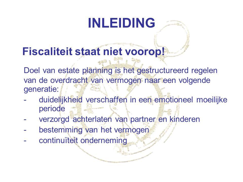 INLEIDING Fiscaliteit staat niet voorop! Doel van estate planning is het gestructureerd regelen van de overdracht van vermogen naar een volgende gener