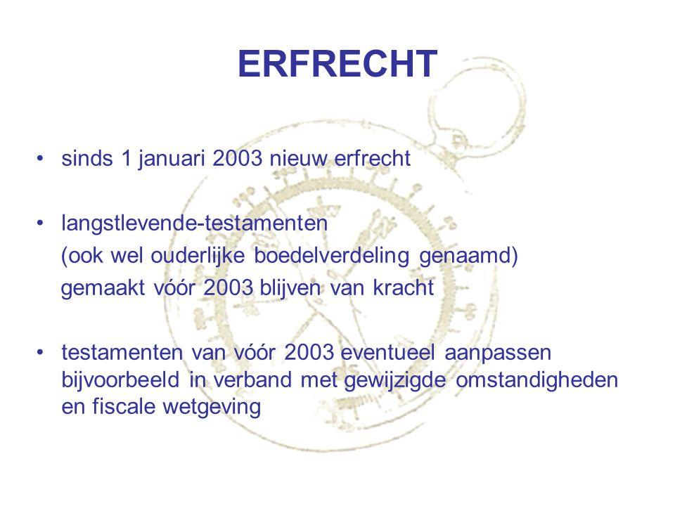 ERFRECHT sinds 1 januari 2003 nieuw erfrecht langstlevende-testamenten (ook wel ouderlijke boedelverdeling genaamd) gemaakt vóór 2003 blijven van krac