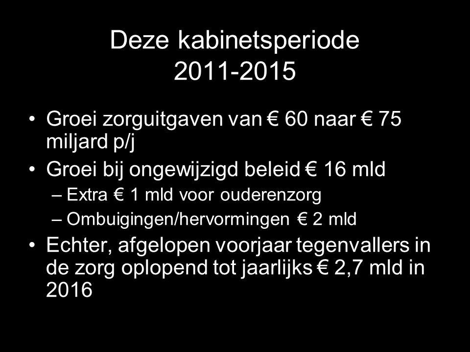 Deze kabinetsperiode 2011-2015 Groei zorguitgaven van € 60 naar € 75 miljard p/j Groei bij ongewijzigd beleid € 16 mld –Extra € 1 mld voor ouderenzorg –Ombuigingen/hervormingen € 2 mld Echter, afgelopen voorjaar tegenvallers in de zorg oplopend tot jaarlijks € 2,7 mld in 2016