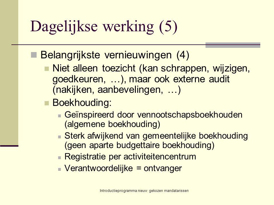 Introductieprogramma nieuw gekozen mandatarissen Dagelijkse werking (5) Belangrijkste vernieuwingen (4) Niet alleen toezicht (kan schrappen, wijzigen, goedkeuren, …), maar ook externe audit (nakijken, aanbevelingen, …) Boekhouding: Geïnspireerd door vennootschapsboekhouden (algemene boekhouding) Sterk afwijkend van gemeentelijke boekhouding (geen aparte budgettaire boekhouding) Registratie per activiteitencentrum Verantwoordelijke = ontvanger