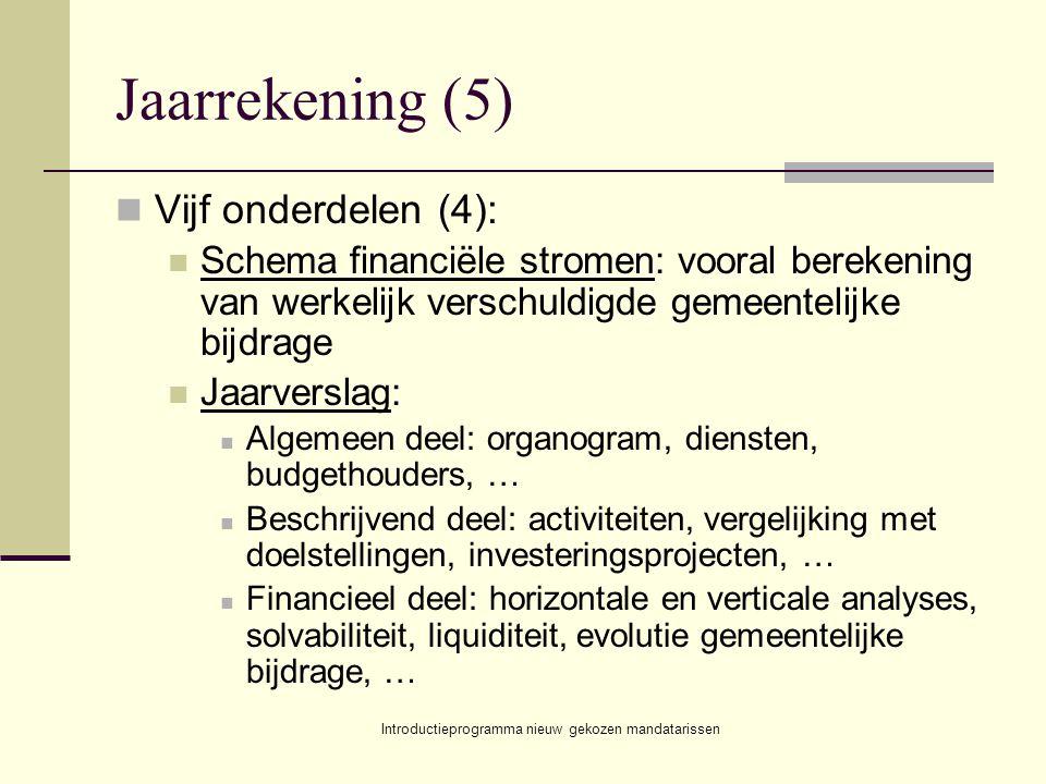 Introductieprogramma nieuw gekozen mandatarissen Jaarrekening (5) Vijf onderdelen (4): Schema financiële stromen: vooral berekening van werkelijk verschuldigde gemeentelijke bijdrage Jaarverslag: Algemeen deel: organogram, diensten, budgethouders, … Beschrijvend deel: activiteiten, vergelijking met doelstellingen, investeringsprojecten, … Financieel deel: horizontale en verticale analyses, solvabiliteit, liquiditeit, evolutie gemeentelijke bijdrage, …