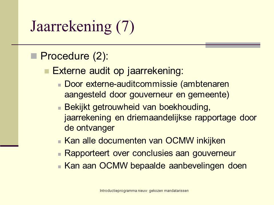Introductieprogramma nieuw gekozen mandatarissen Jaarrekening (7) Procedure (2): Externe audit op jaarrekening: Door externe-auditcommissie (ambtenaren aangesteld door gouverneur en gemeente) Bekijkt getrouwheid van boekhouding, jaarrekening en driemaandelijkse rapportage door de ontvanger Kan alle documenten van OCMW inkijken Rapporteert over conclusies aan gouverneur Kan aan OCMW bepaalde aanbevelingen doen