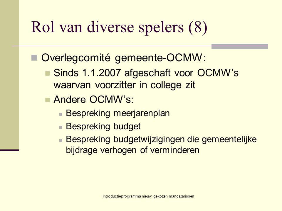 Introductieprogramma nieuw gekozen mandatarissen Rol van diverse spelers (8) Overlegcomité gemeente-OCMW: Sinds 1.1.2007 afgeschaft voor OCMW's waarva