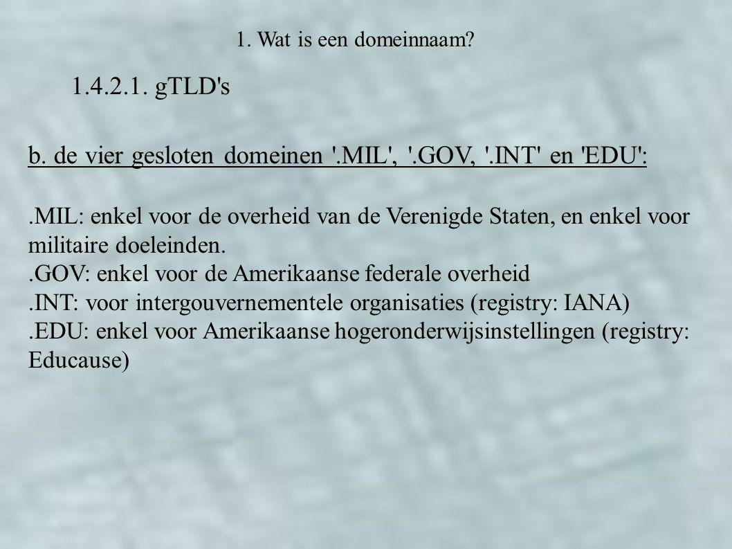 1.4.2.1. gTLD's 1. Wat is een domeinnaam? b. de vier gesloten domeinen '.MIL', '.GOV, '.INT' en 'EDU':.MIL: enkel voor de overheid van de Verenigde St