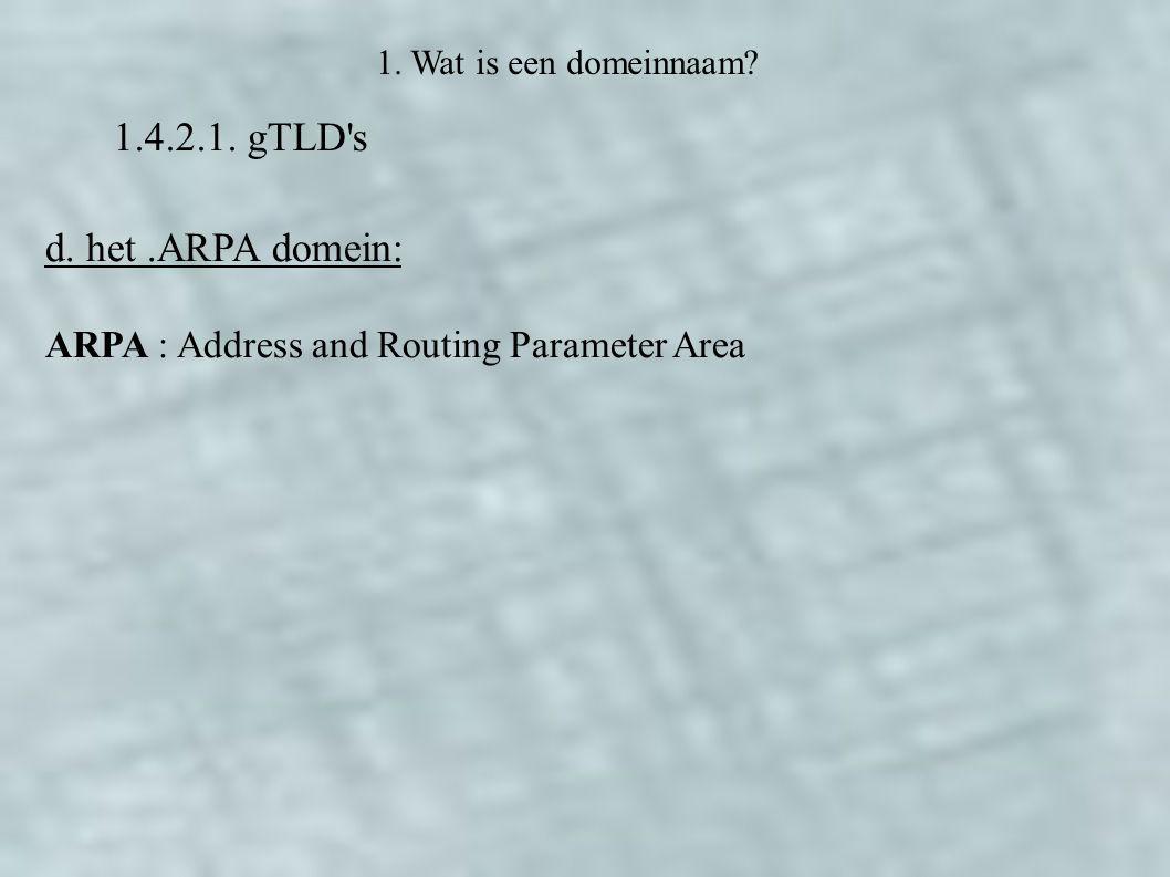 1.4.2.1. gTLD's 1. Wat is een domeinnaam? d. het.ARPA domein: ARPA : Address and Routing Parameter Area