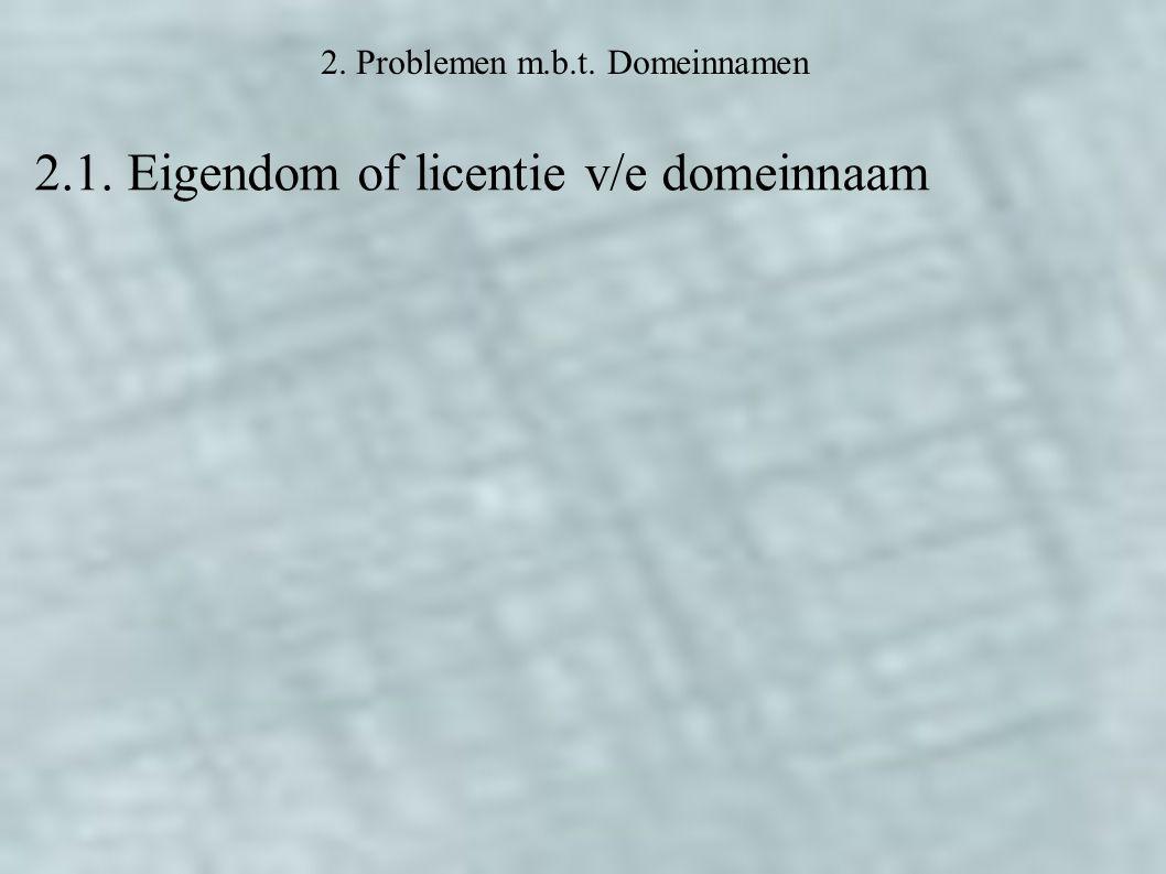2. Problemen m.b.t. Domeinnamen 2.1. Eigendom of licentie v/e domeinnaam