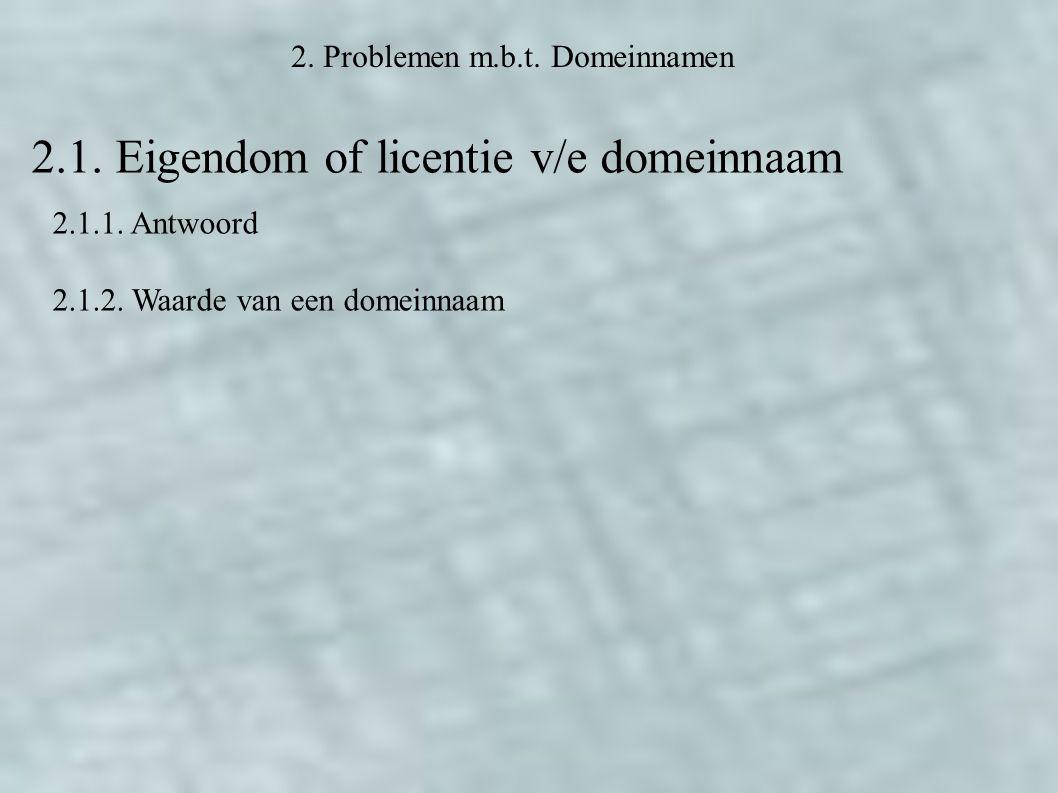 2. Problemen m.b.t. Domeinnamen 2.1. Eigendom of licentie v/e domeinnaam 2.1.1.
