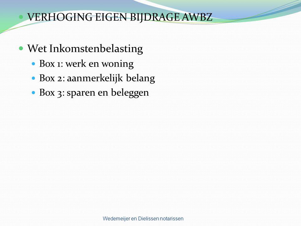 VERHOGING EIGEN BIJDRAGE AWBZ Wet Inkomstenbelasting Box 1: werk en woning Box 2: aanmerkelijk belang Box 3: sparen en beleggen Wedemeijer en Dielissen notarissen