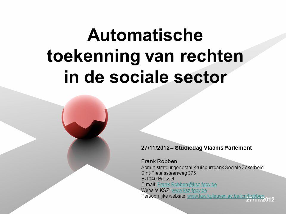 27/11/2012 Automatische toekenning van rechten in de sociale sector 27/11/2012 – Studiedag Vlaams Parlement Frank Robben Administrateur generaal Kruispuntbank Sociale Zekerheid Sint-Pieterssteenweg 375 B-1040 Brussel E-mail: Frank.Robben@ksz.fgov.beFrank.Robben@ksz.fgov.be Website KSZ: www.ksz.fgov.bewww.ksz.fgov.be Persoonlijke website: www.law.kuleuven.ac.be/icri/frobbenwww.law.kuleuven.ac.be/icri/frobben
