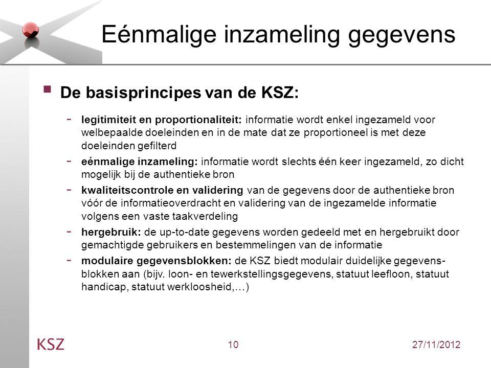 27/11/201210 Eénmalige inzameling gegevens  De basisprincipes van de KSZ: - legitimiteit en proportionaliteit: informatie wordt enkel ingezameld voor welbepaalde doeleinden en in de mate dat ze proportioneel is met deze doeleinden gefilterd - eénmalige inzameling: informatie wordt slechts één keer ingezameld, zo dicht mogelijk bij de authentieke bron - kwaliteitscontrole en validering van de gegevens door de authentieke bron vóór de informatieoverdracht en validering van de ingezamelde informatie volgens een vaste taakverdeling - hergebruik: de up-to-date gegevens worden gedeeld met en hergebruikt door gemachtigde gebruikers en bestemmelingen van de informatie - modulaire gegevensblokken: de KSZ biedt modulair duidelijke gegevens- blokken aan (bijv.