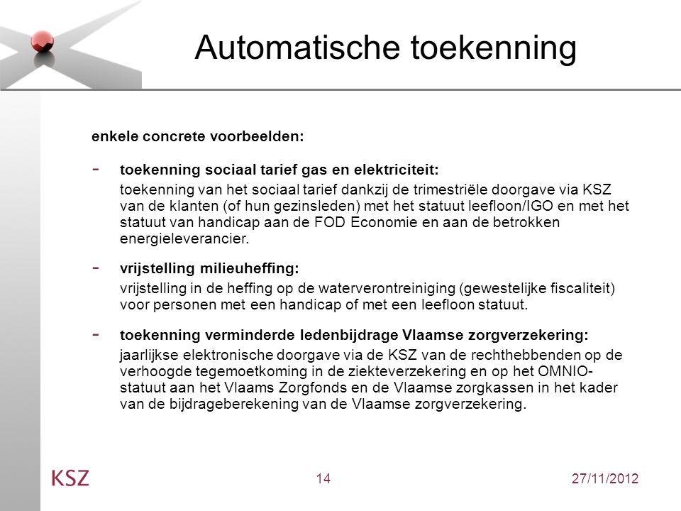27/11/201214 Automatische toekenning enkele concrete voorbeelden: - toekenning sociaal tarief gas en elektriciteit: toekenning van het sociaal tarief dankzij de trimestriële doorgave via KSZ van de klanten (of hun gezinsleden) met het statuut leefloon/IGO en met het statuut van handicap aan de FOD Economie en aan de betrokken energieleverancier.