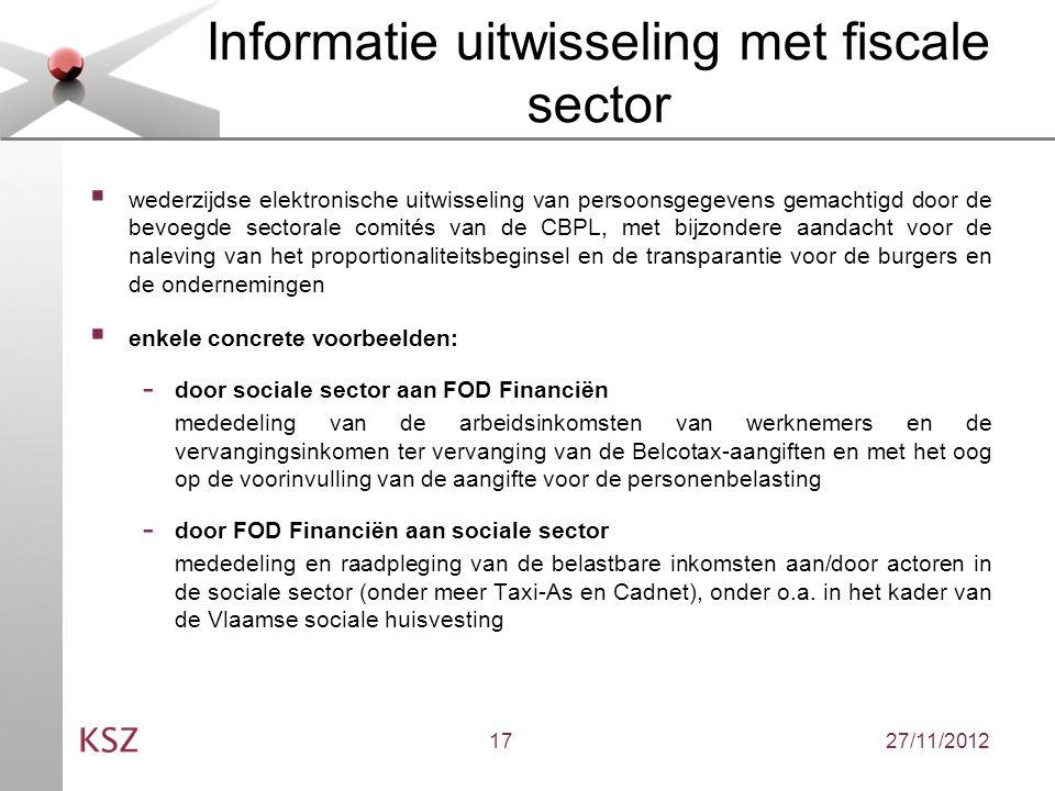 27/11/201217 Informatie uitwisseling met fiscale sector  wederzijdse elektronische uitwisseling van persoonsgegevens gemachtigd door de bevoegde sectorale comités van de CBPL, met bijzondere aandacht voor de naleving van het proportionaliteitsbeginsel en de transparantie voor de burgers en de ondernemingen  enkele concrete voorbeelden: - door sociale sector aan FOD Financiën mededeling van de arbeidsinkomsten van werknemers en de vervangingsinkomen ter vervanging van de Belcotax-aangiften en met het oog op de voorinvulling van de aangifte voor de personenbelasting - door FOD Financiën aan sociale sector mededeling en raadpleging van de belastbare inkomsten aan/door actoren in de sociale sector (onder meer Taxi-As en Cadnet), onder o.a.